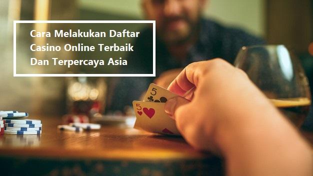 Cara Melakukan Daftar Casino Online Terbaik Dan Terpercaya Asia