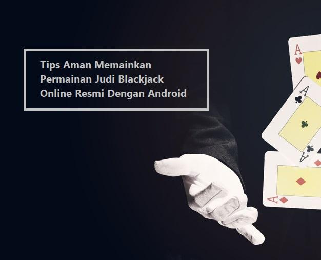 Tips Aman Memainkan Permainan Judi Blackjack Online Resmi Dengan Android